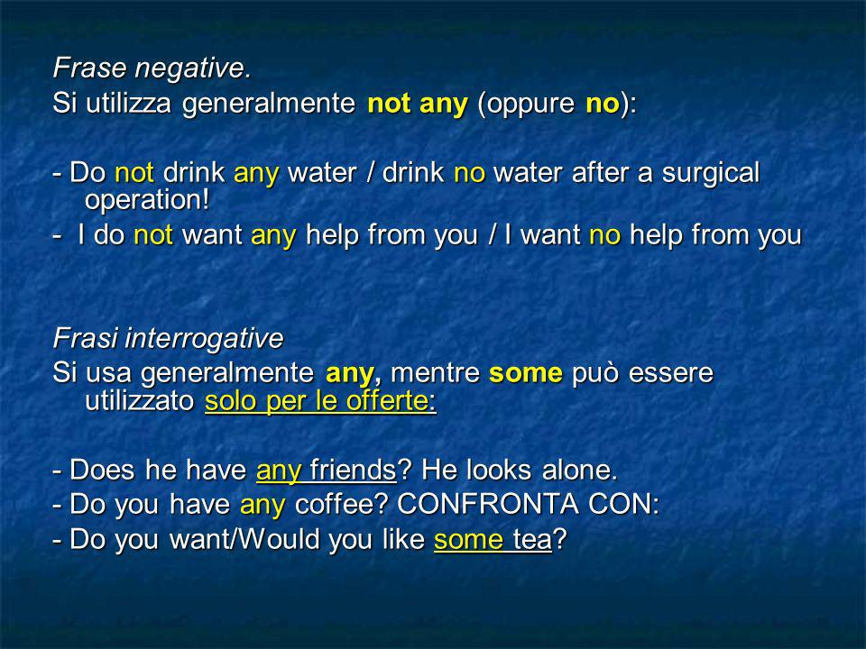 Frase negative. Si utilizza generalmente not any (oppure no): - Do not drink any water / drink no water after a surgical operation!
