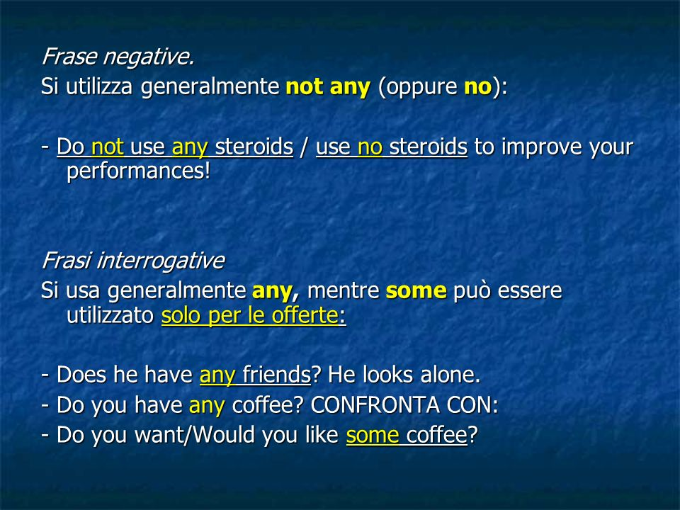 Frase negative. Si utilizza generalmente not any (oppure no): - Do not use any steroids / use no steroids to improve your performances!