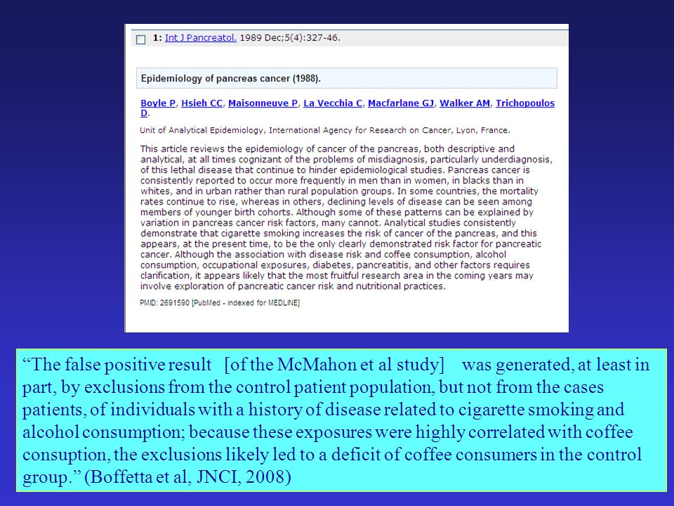 The false positive result [of the McMahon et al study] was generated, at least in part, by exclusions from the control patient population, but not from the cases patients, of individuals with a history of disease related to cigarette smoking and alcohol consumption; because these exposures were highly correlated with coffee consuption, the exclusions likely led to a deficit of coffee consumers in the control group. (Boffetta et al, JNCI, 2008)