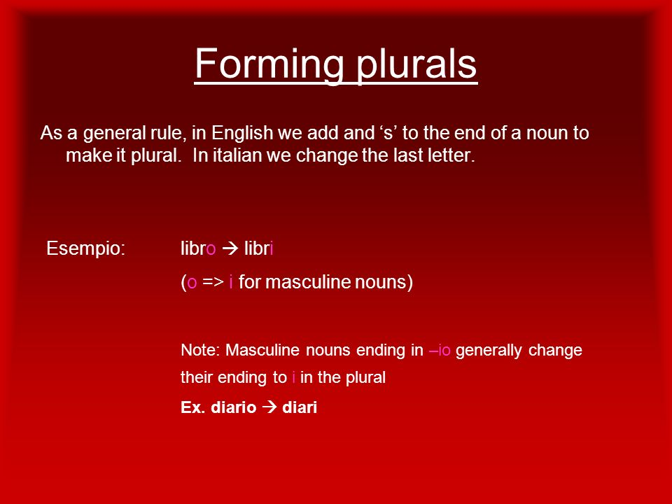 Forming plurals As a general rule, in English we add and 's' to the end of a noun to make it plural. In italian we change the last letter.