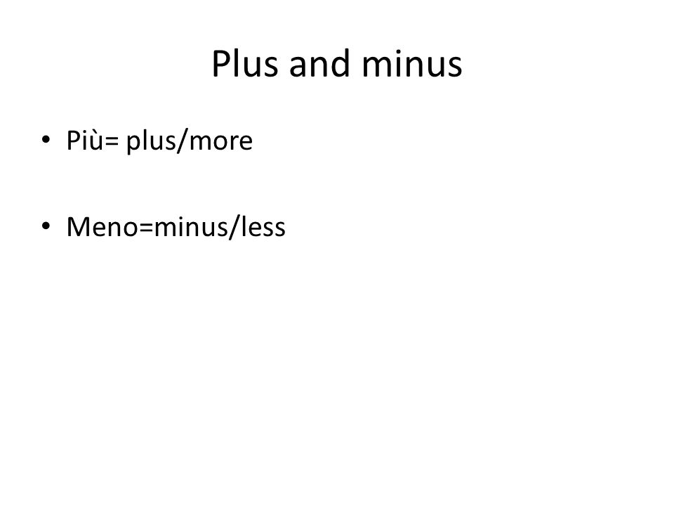 Plus and minus Più= plus/more Meno=minus/less