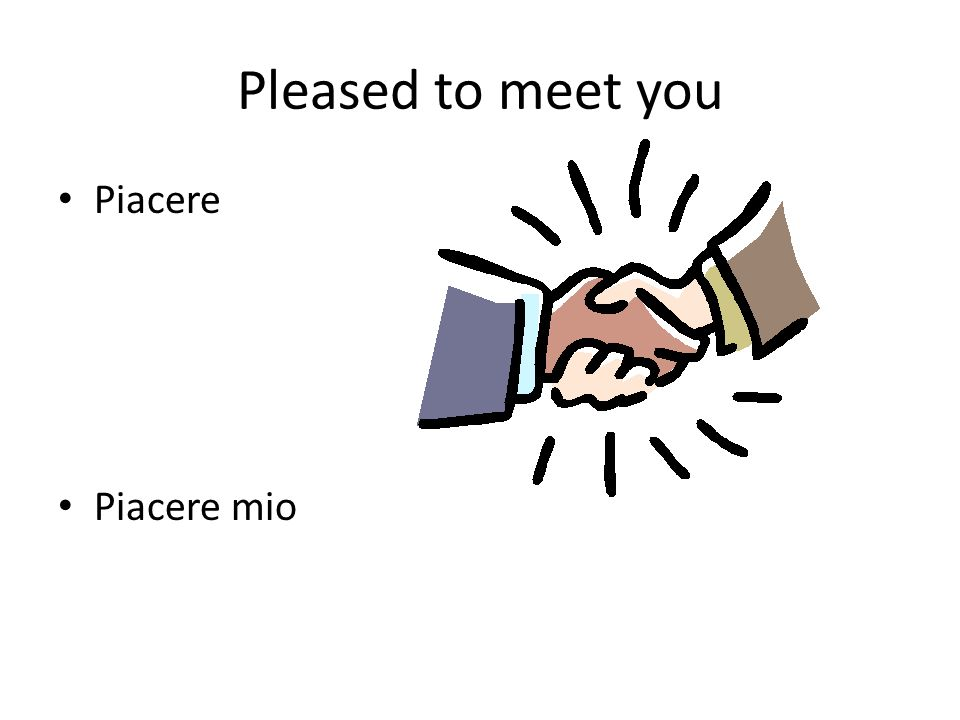 Pleased to meet you Piacere Piacere mio Insert picture of handshake