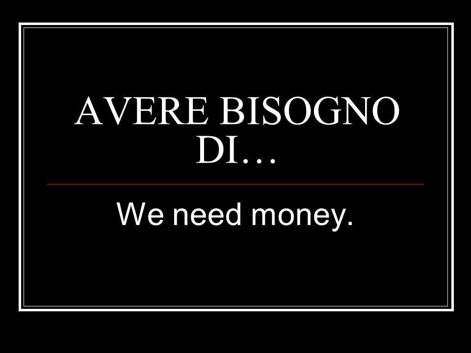 AVERE BISOGNO DI… We need money.