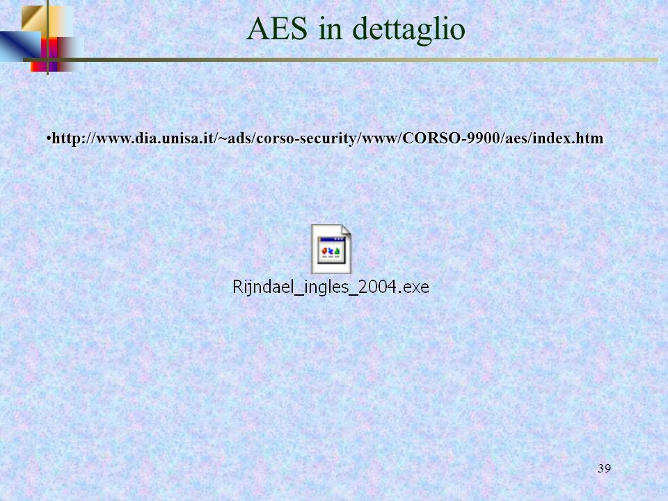 AES in dettaglio http://www.dia.unisa.it/~ads/corso-security/www/CORSO-9900/aes/index.htm