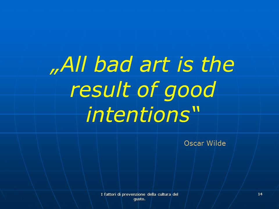 """All bad art is the result of good intentions"