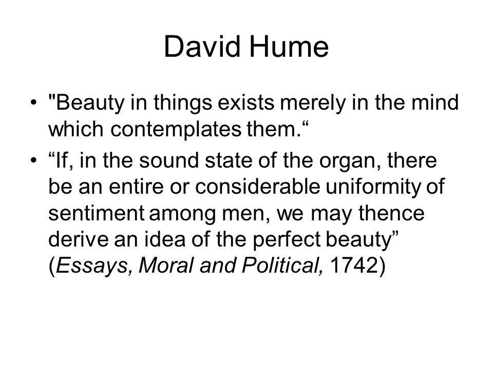 David Hume Beauty in things exists merely in the mind which contemplates them.