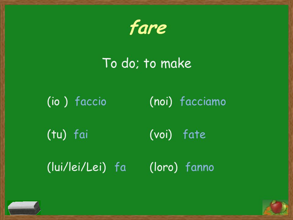 fare To do; to make (io ) faccio (tu) fai (lui/lei/Lei) fa
