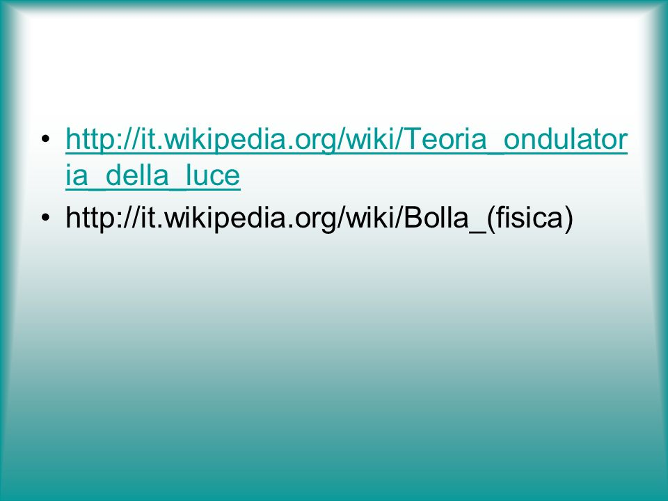 http://it.wikipedia.org/wiki/Teoria_ondulatoria_della_luce http://it.wikipedia.org/wiki/Bolla_(fisica)