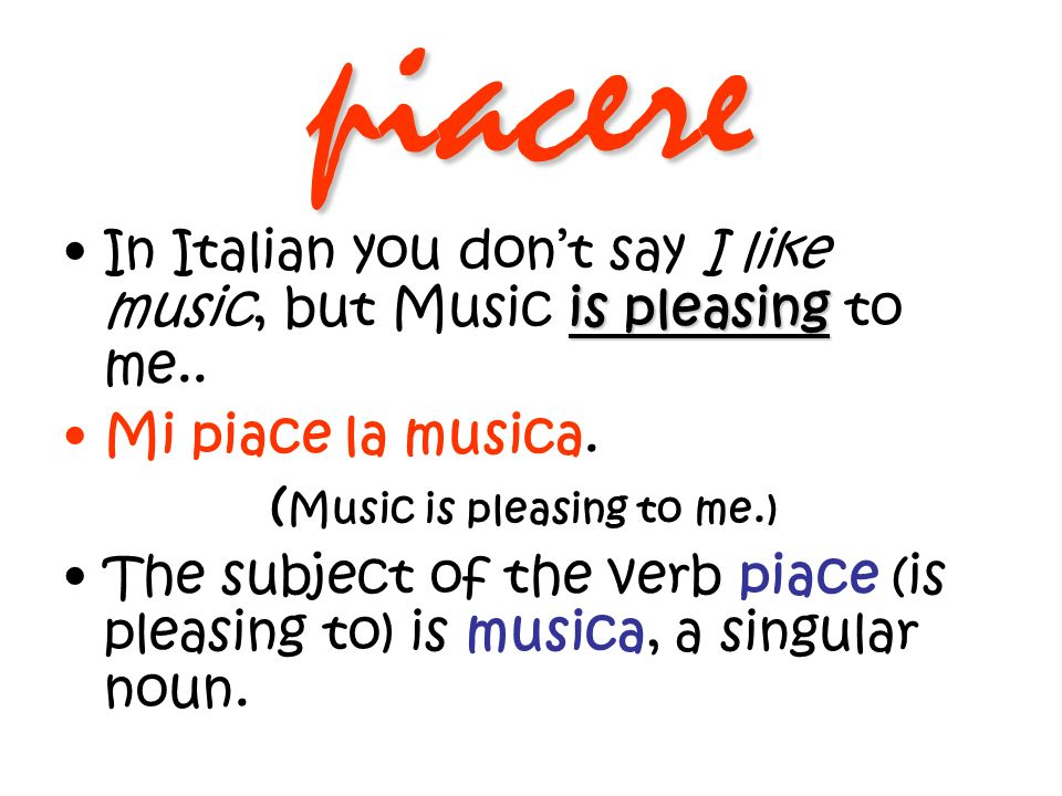 piacere In Italian you don't say I like music, but Music is pleasing to me.. Mi piace la musica. (Music is pleasing to me.)