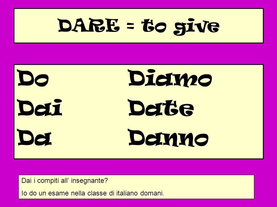 Do Diamo Dai Date Da Danno DARE = to give