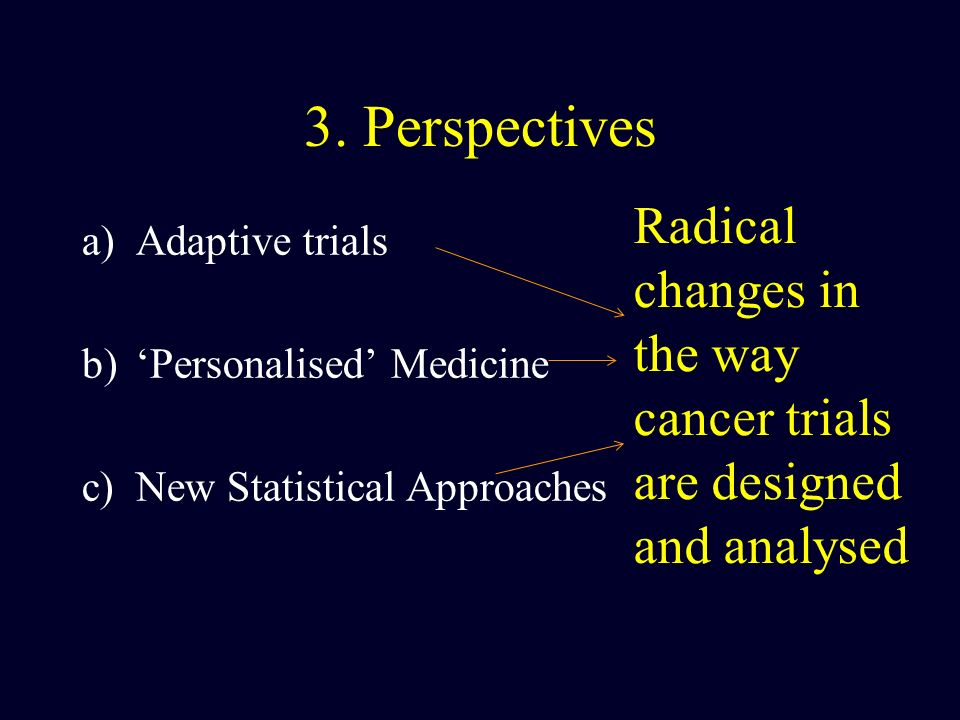 3. Perspectives Radical changes in the way cancer trials are designed and analysed. Adaptive trials.