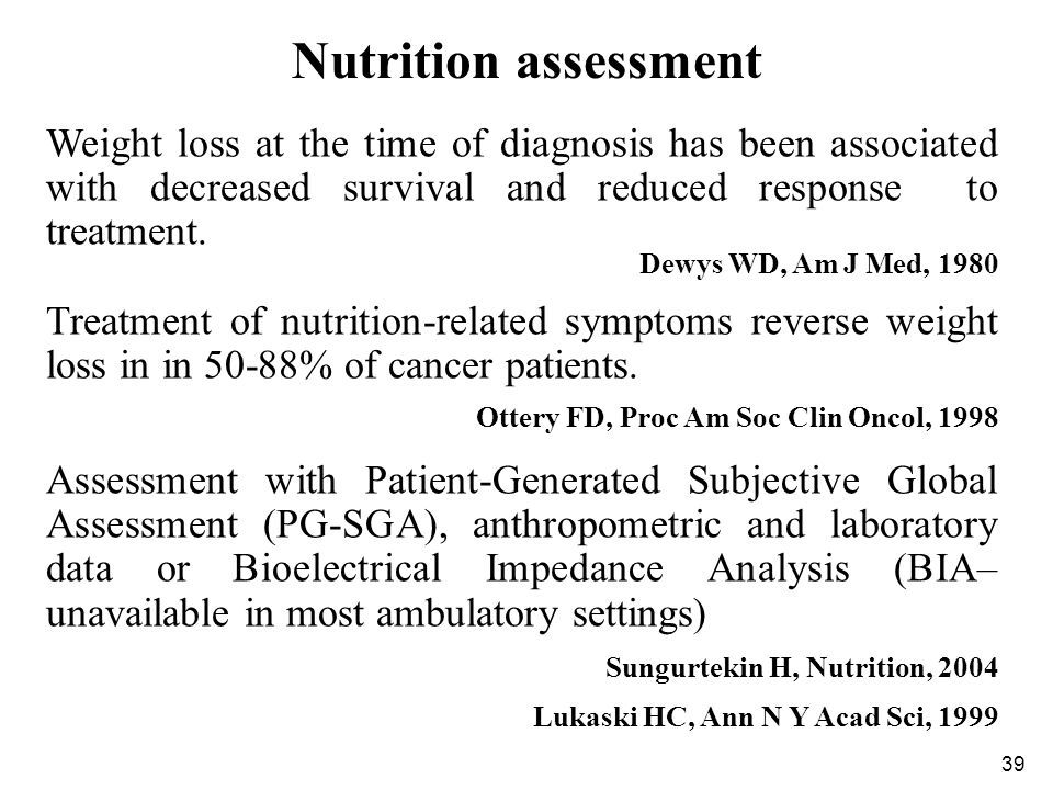 Nutrition assessment Weight loss at the time of diagnosis has been associated with decreased survival and reduced response to treatment.