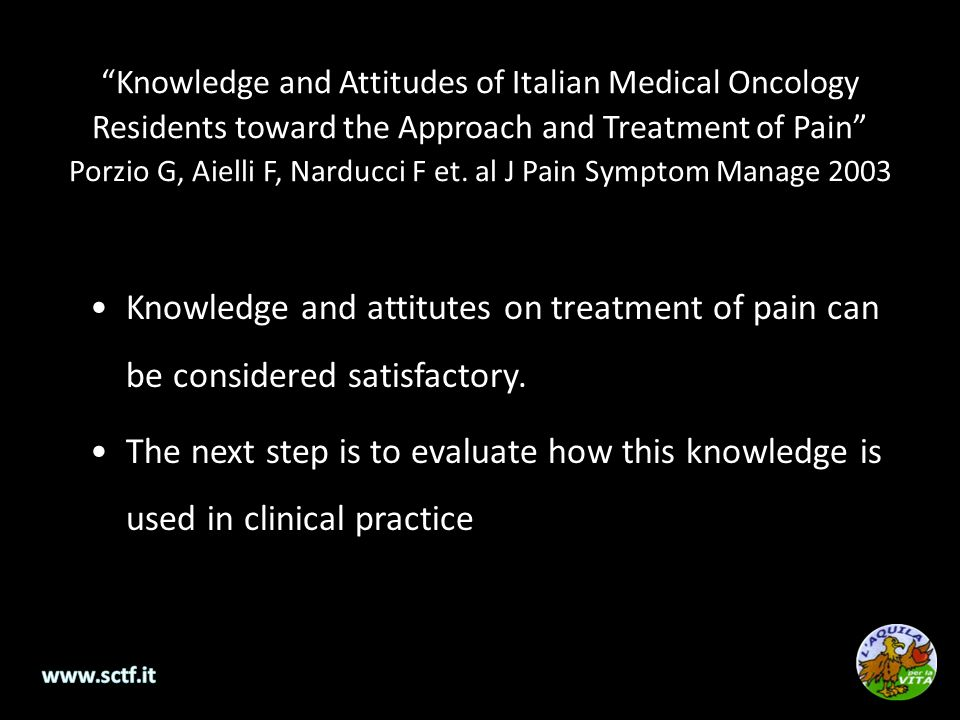 Knowledge and Attitudes of Italian Medical Oncology Residents toward the Approach and Treatment of Pain Porzio G, Aielli F, Narducci F et. al J Pain Symptom Manage 2003