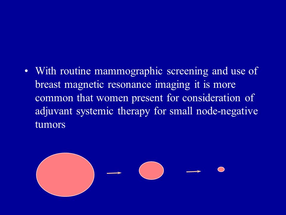 With routine mammographic screening and use of breast magnetic resonance imaging it is more common that women present for consideration of adjuvant systemic therapy for small node-negative tumors