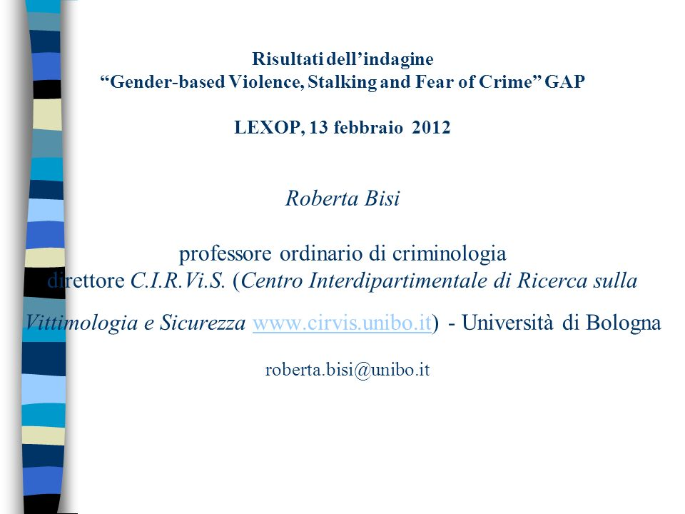 Risultati dell'indagine Gender-based Violence, Stalking and Fear of Crime GAP LEXOP, 13 febbraio 2012 Roberta Bisi professore ordinario di criminologia direttore C.I.R.Vi.S.