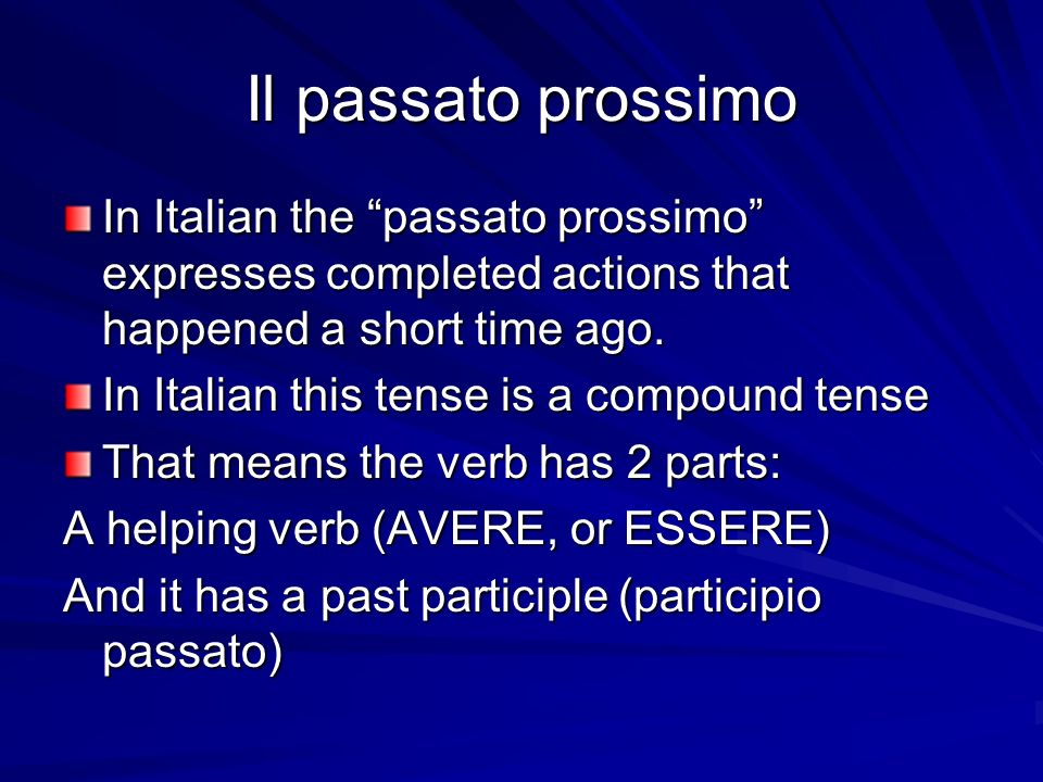 Il passato prossimo In Italian the passato prossimo expresses completed actions that happened a short time ago.