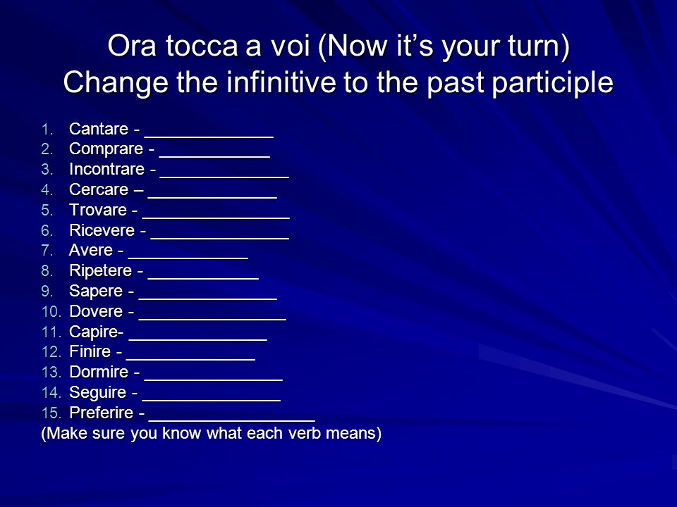 Ora tocca a voi (Now it's your turn) Change the infinitive to the past participle