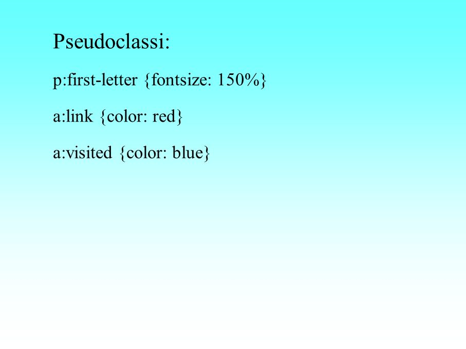 Pseudoclassi: p:first-letter {fontsize: 150%} a:link {color: red} a:visited {color: blue}