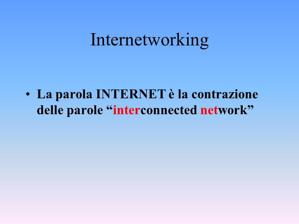 Internetworking La parola INTERNET è la contrazione delle parole interconnected network