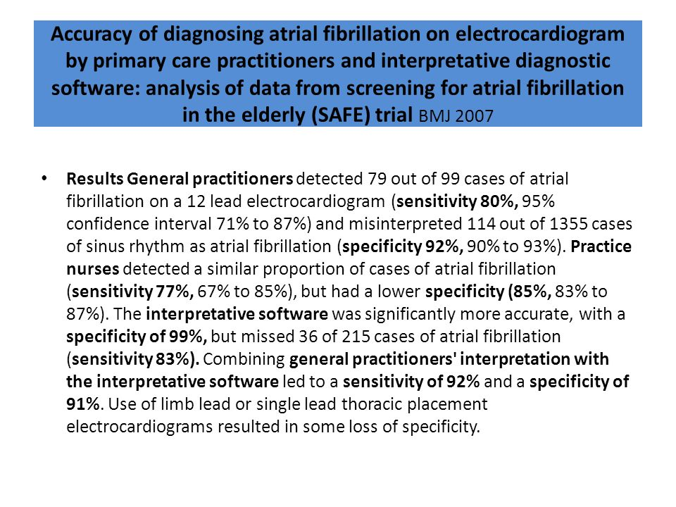 Accuracy of diagnosing atrial fibrillation on electrocardiogram by primary care practitioners and interpretative diagnostic software: analysis of data from screening for atrial fibrillation in the elderly (SAFE) trial BMJ 2007
