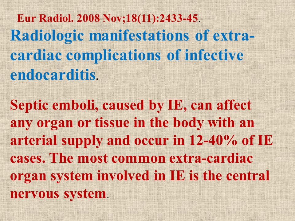 Eur Radiol. 2008 Nov;18(11):2433-45. Radiologic manifestations of extra-cardiac complications of infective endocarditis.