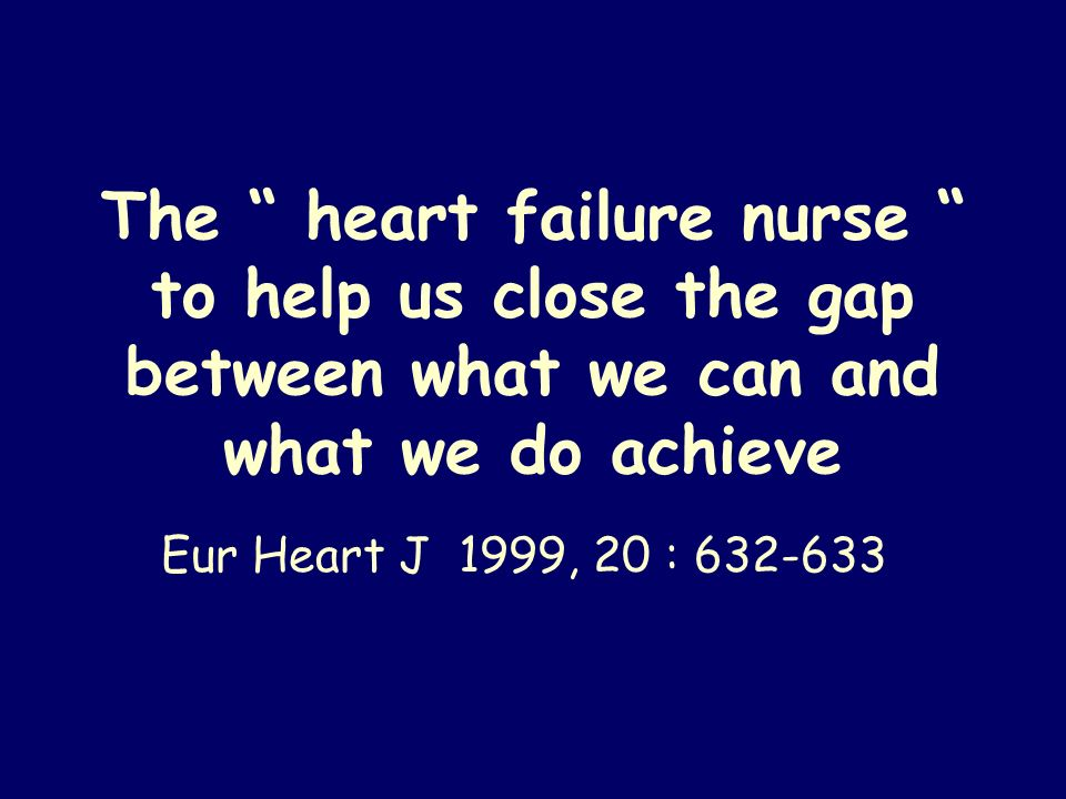 The heart failure nurse to help us close the gap between what we can and what we do achieve