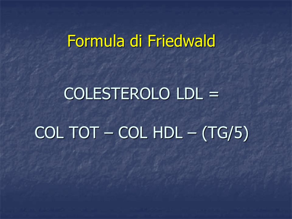 COLESTEROLO LDL = COL TOT – COL HDL – (TG/5)
