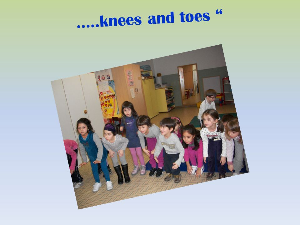 …..knees and toes