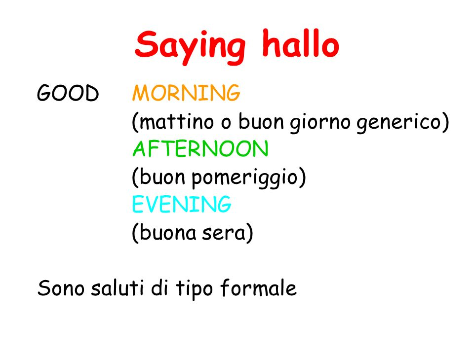 Saying hallo GOOD MORNING (mattino o buon giorno generico) AFTERNOON