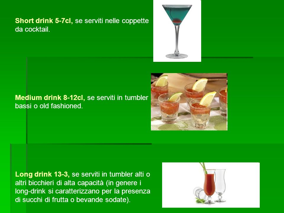 Short drink 5-7cl, se serviti nelle coppette da cocktail.