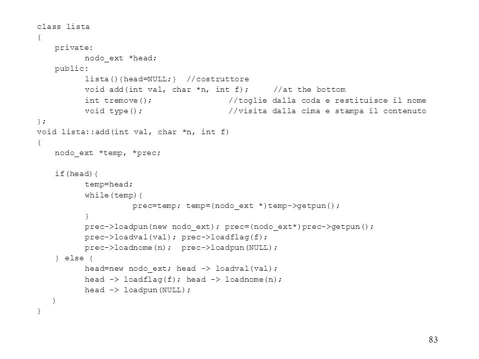 class lista { private: nodo_ext *head; public: lista(){head=NULL;} //costruttore. void add(int val, char *n, int f); //at the bottom.