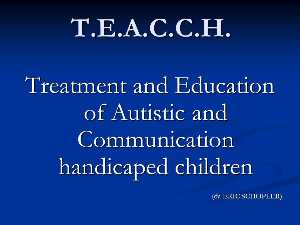 T.E.A.C.C.H. Treatment and Education of Autistic and Communication handicaped children.