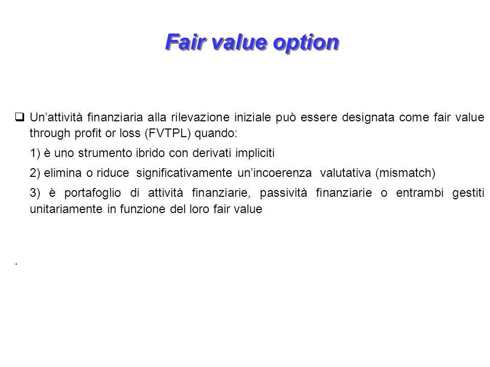 Fair value option Un'attività finanziaria alla rilevazione iniziale può essere designata come fair value through profit or loss (FVTPL) quando: