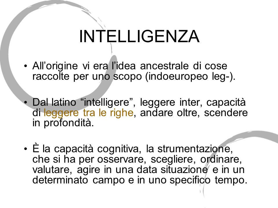 INTELLIGENZA All'origine vi era l'idea ancestrale di cose raccolte per uno scopo (indoeuropeo leg-).