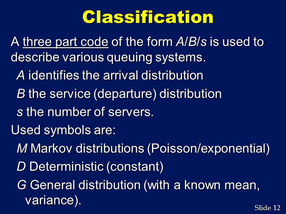 Classification A three part code of the form A/B/s is used to describe various queuing systems. A identifies the arrival distribution.