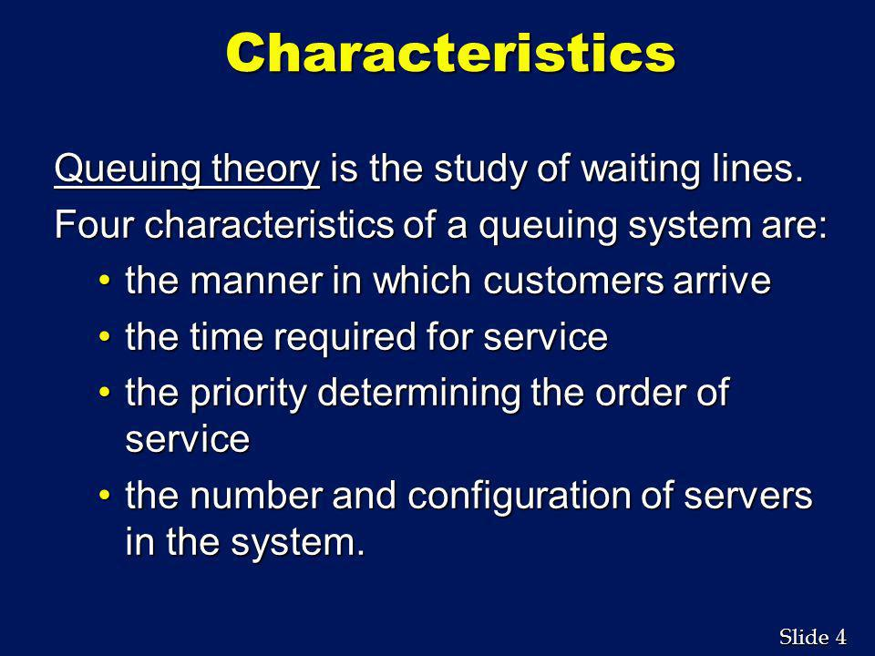 Characteristics Queuing theory is the study of waiting lines.