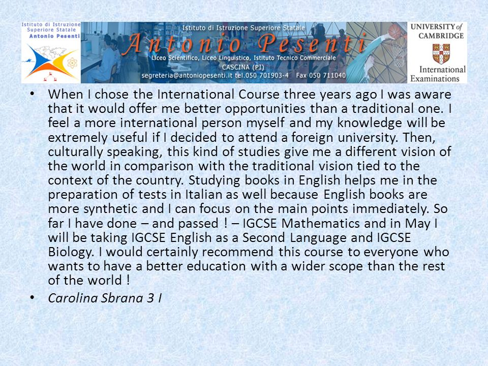 When I chose the International Course three years ago I was aware that it would offer me better opportunities than a traditional one. I feel a more international person myself and my knowledge will be extremely useful if I decided to attend a foreign university. Then, culturally speaking, this kind of studies give me a different vision of the world in comparison with the traditional vision tied to the context of the country. Studying books in English helps me in the preparation of tests in Italian as well because English books are more synthetic and I can focus on the main points immediately. So far I have done – and passed ! – IGCSE Mathematics and in May I will be taking IGCSE English as a Second Language and IGCSE Biology. I would certainly recommend this course to everyone who wants to have a better education with a wider scope than the rest of the world !