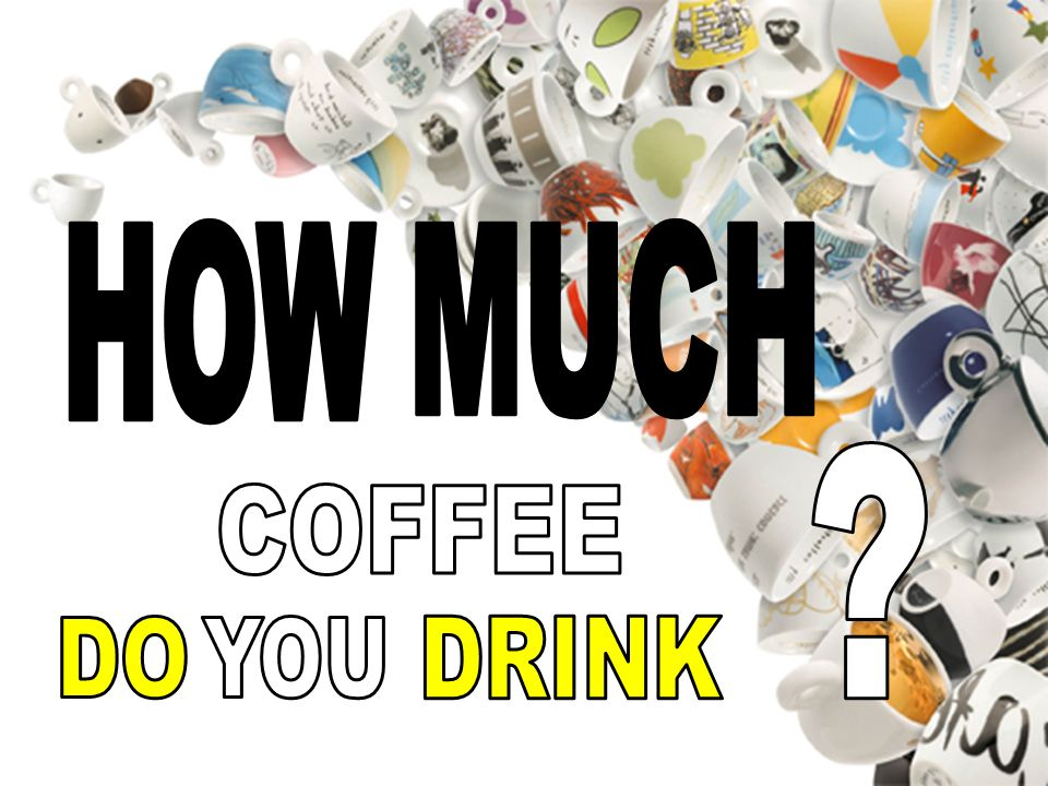 HOW MUCH COFFEE DO YOU DRINK