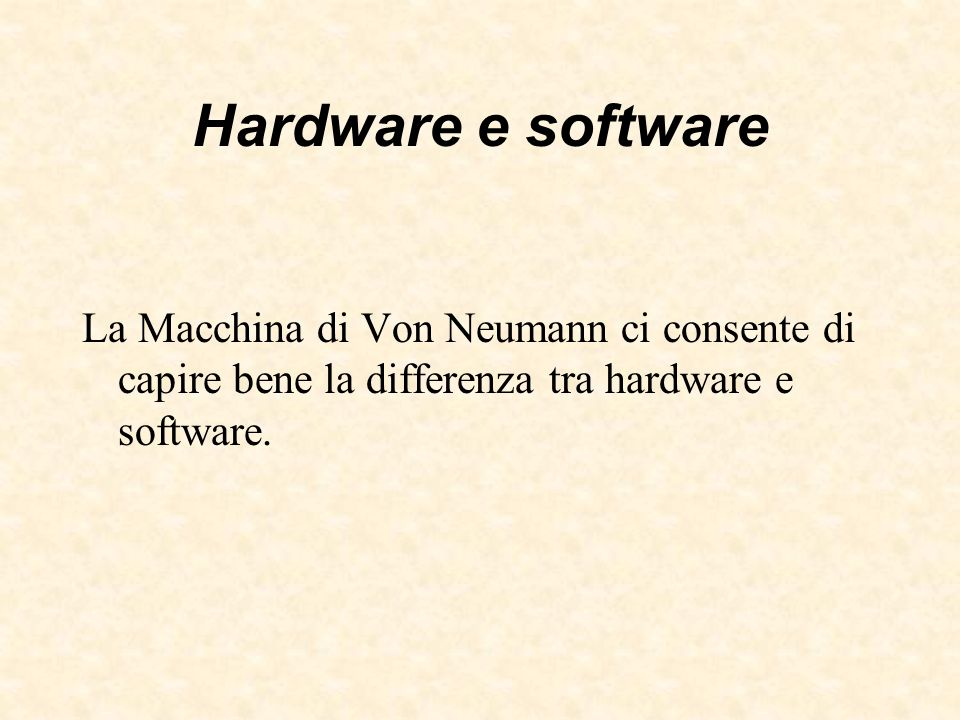 Hardware e software La Macchina di Von Neumann ci consente di capire bene la differenza tra hardware e software.