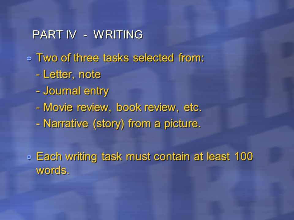 PART IV - WRITING Two of three tasks selected from: - Letter, note. - Journal entry. - Movie review, book review, etc.