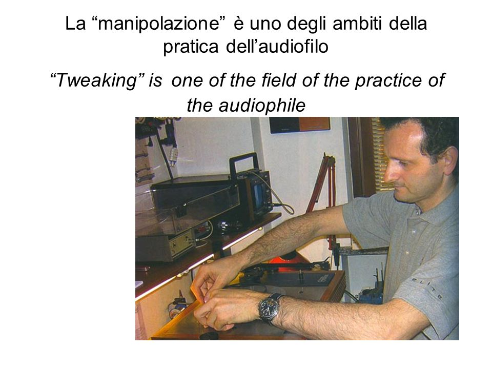 La manipolazione è uno degli ambiti della pratica dell'audiofilo Tweaking is one of the field of the practice of the audiophile