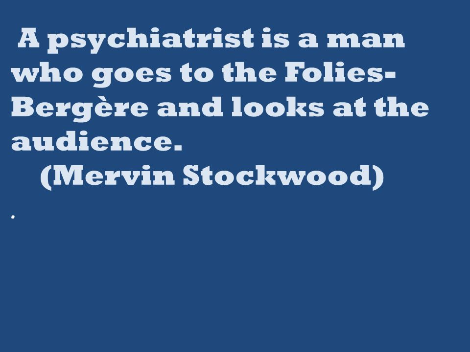 A psychiatrist is a man who goes to the Folies- Bergère and looks at the audience.