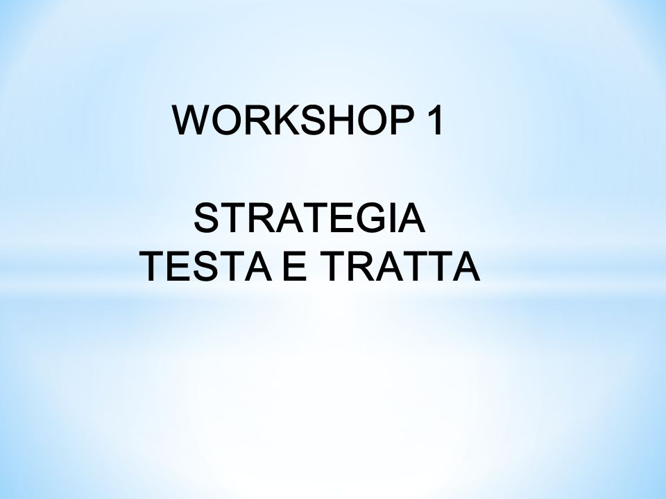 WORKSHOP 1 STRATEGIA TESTA E TRATTA
