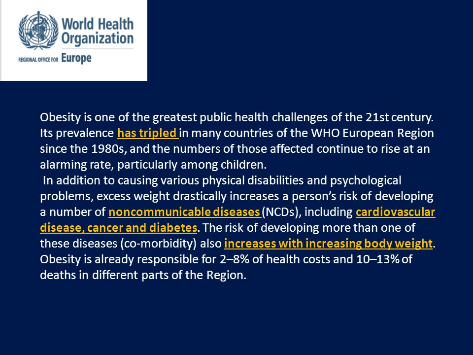 Obesity is one of the greatest public health challenges of the 21st century. Its prevalence has tripled in many countries of the WHO European Region since the 1980s, and the numbers of those affected continue to rise at an alarming rate, particularly among children.