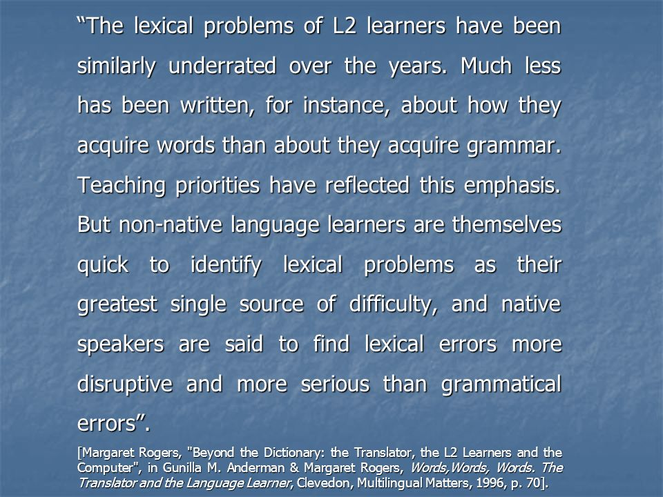 The lexical problems of L2 learners have been similarly underrated over the years. Much less has been written, for instance, about how they acquire words than about they acquire grammar. Teaching priorities have reflected this emphasis. But non-native language learners are themselves quick to identify lexical problems as their greatest single source of difficulty, and native speakers are said to find lexical errors more disruptive and more serious than grammatical errors .