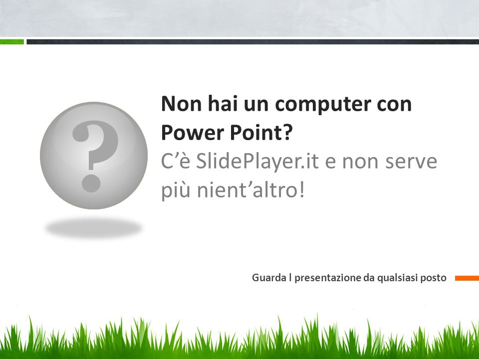 Non hai un computer con Power Point. C'è SlidePlayer.it e non serve più nient'altro.