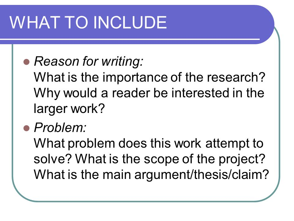 WHAT TO INCLUDE Reason for writing: What is the importance of the research Why would a reader be interested in the larger work