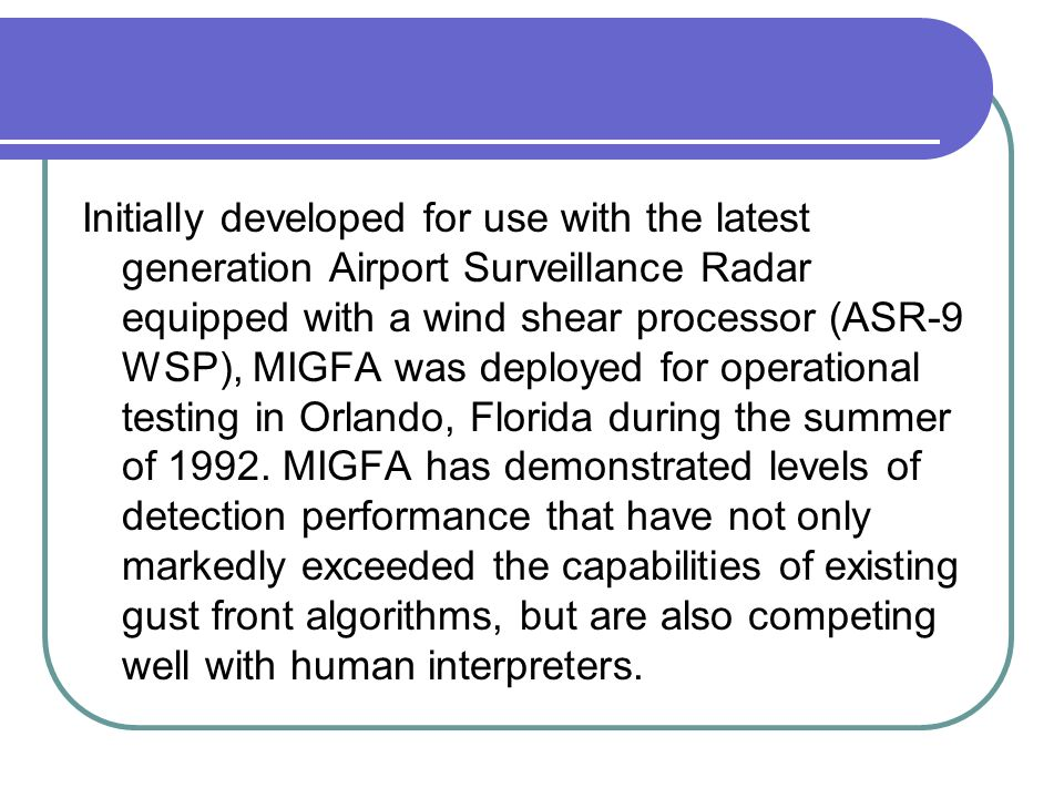 Initially developed for use with the latest generation Airport Surveillance Radar equipped with a wind shear processor (ASR-9 WSP), MIGFA was deployed for operational testing in Orlando, Florida during the summer of 1992.