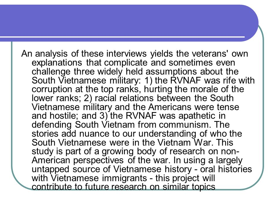 An analysis of these interviews yields the veterans own explanations that complicate and sometimes even challenge three widely held assumptions about the South Vietnamese military: 1) the RVNAF was rife with corruption at the top ranks, hurting the morale of the lower ranks; 2) racial relations between the South Vietnamese military and the Americans were tense and hostile; and 3) the RVNAF was apathetic in defending South Vietnam from communism.