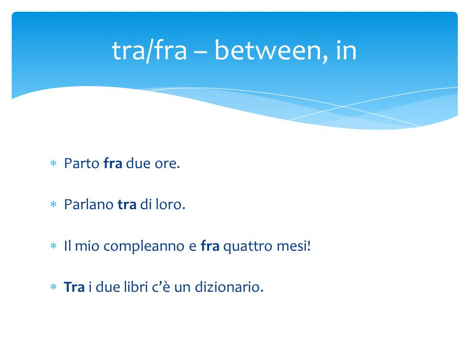 tra/fra – between, in Parto fra due ore. Parlano tra di loro.